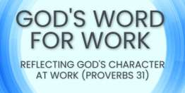 Reflecting God's Character at Work (Proverbs 31) - God's Word for Work, Online Video Bible Study